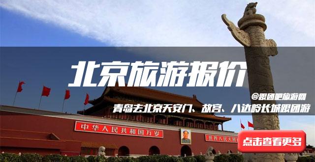 百姓深度,青岛去北京高铁5日旅游团 11-12月旅行社报价2930元起,青岛各大旅行社可咨询